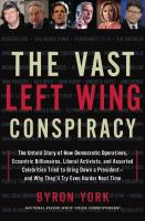 Cover image for The vast left wing conspiracy : how Democratic operatives, eccentric billionaires, liberal activists, and assorted celebrities tried to bring down a president, and why they'll try even harder next time