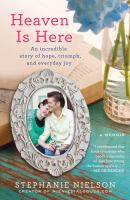 Cover image for Heaven is here : an incredible story of hope, triumph, and everyday joy