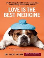 Cover image for Love is the best medicine : what two dogs taught one veterinarian about hope, humility, and everyday miracles
