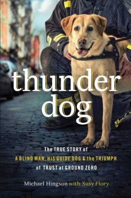 Cover image for Thunder dog : the true story of a blind man, his guide dog, and the triumph of trust at Ground Zero