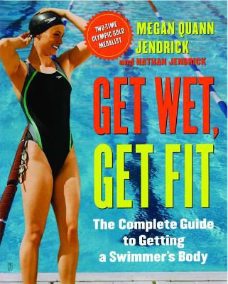 Cover image for Get wet, get fit : the complete guide to a swimmer's body