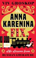 Cover image for The Anna Karenina fix : life lessons from Russian literature