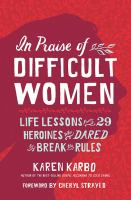 Cover image for In praise of difficult women : life lessons from 29 heroines who dared to break the rules