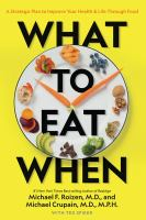 Cover image for What to eat when : a strategic plan to improve your health & life through food