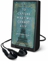 Cover image for To capture what we cannot keep [Playaway] : a novel