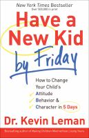 Cover image for Have a new kid by Friday how to change your child's attitude, behavior & character in 5 days