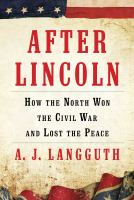 Cover image for After Lincoln : how the north won the Civil War and lost the peace