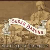 Cover image for The sugar barons family, corruption, empire, and war in the West Indies