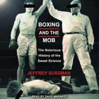 Cover image for Boxing and the mob the notorious history of the sweet science
