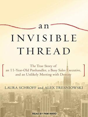 Imagen de portada para An invisible thread the true story of an 11-year-old panhandler, a busy sales executive, and an unlikely meeting with destiny
