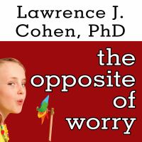 Cover image for The opposite of worry the playful parenting approach to childhood anxieties and fears