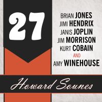 Cover image for 27 a history of the 27 club through the lives of Brian Jones, Jimi Hendrix, Janis Joplin, Jim Morrison, Kurt Cobain, and Amy Winehouse
