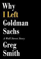 Cover image for Why I left Goldman Sachs : a Wall Street story