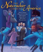 Cover image for The Nutcracker comes to America : how three ballet-loving brothers created a holiday tradition