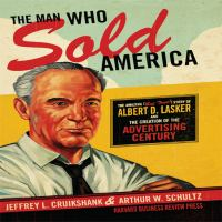 Cover image for The man who sold america the amazing but true story of albert d. lasker and the creation of the advertising century