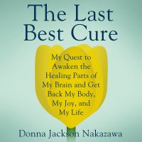 Cover image for The last best cure My Quest to Awaken the Healing Parts of My Brain and Get Back My Body, My Joy, and My Life.