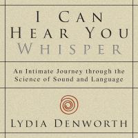 Cover image for I can hear you whisper an intimate journey through the science of sound and language