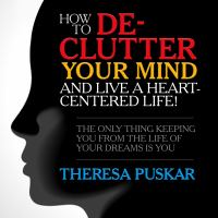 Imagen de portada para How to de-clutter your mind and live a heart-centered life! the only thing keeping you from the life of your dreams is you