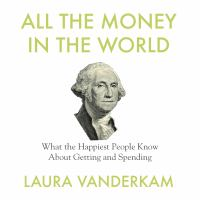 Cover image for All the money in the world What the Happiest People Know About Getting and Spending.