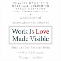 Cover image for Work is love made visible a collection of essays about the power of finding your purpose from the world's greatest thought leaders