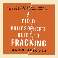 Cover image for A field philosopher's guide to fracking how one Texas town stood up to big oil and gas