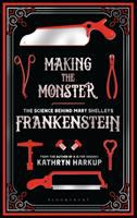 Cover image for Making the monster : the science behind Mary Shelley's Frankenstein