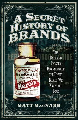 Cover image for A secret history of brands The Dark and Twisted Beginnings of the Brand Names We Know and Love.