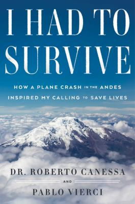 Cover image for I had to survive : how a plane crash in the Andes inspired my calling to save lives