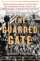Cover image for The guarded gate : bigotry, eugenics, and the law that kept two generations of Jews, Italians, and other European immigrants out of America