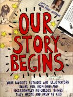 Cover image for Our story begins : your favorite authors and illustrators share fun, inspiring, and occasionally ridiculous things they wrote and drew as kids