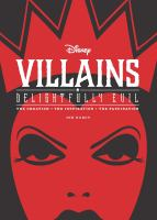 Cover image for Disney villains : delightfully evil : the creation--the inspiration--the fascination