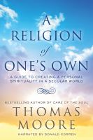 Cover image for A religion of one's own a guide to creating a personal spirituality in a secular world
