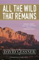 Cover image for All the wild that remains Edward Abbey, Wallace Stegner, and the American West