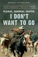 Cover image for Please, General Custer, I don't want to go : true tales of the Old West