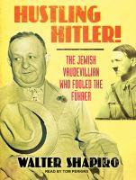 Cover image for Hustling Hitler the Jewish Vaudevillian who fooled the Führer