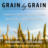 Cover image for Grain by grain A Quest to Revive Ancient Wheat, Rural Jobs, and Healthy Food.