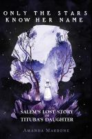 Cover image for Only the stars know her name : Salem's lost story of Tituba's daughter