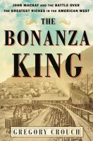 Cover image for The bonanza king : John Mackay and the battle over the greatest riches in the American West
