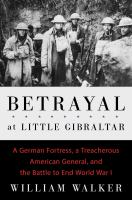 Cover image for Betrayal at Little Gibraltar : a German fortress, a treacherous American general, and the battle to end World War I