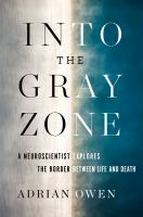 Cover image for Into the gray zone : a neuroscientist explores the border between life and death