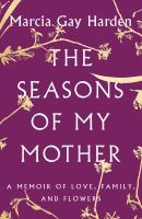 Cover image for The seasons of my mother : a memoir of love, family, and flowers