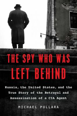 Cover image for The spy who was left behind : Russia, the United States, and the true story of the betrayal and assassination of a CIA agent