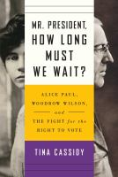 Cover image for Mr. President, how long must we wait? : Alice Paul, Woodrow Wilson, and the fight for the right to vote