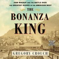 Cover image for The bonanza king John Mackay and the Battle over the Greatest Fortune in the American West.