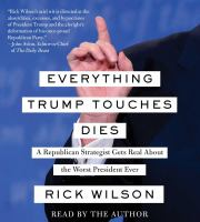 Cover image for Everything Trump touches dies [sound recording CD] : a Republican strategist gets real about the worst president ever