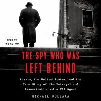 Cover image for The spy who was left behind Russia, the United States, and the True Story of the Betrayal and Assassination of a CIA Agent.