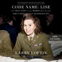 Cover image for Code name Lise: The True Story of the Spy Who Became WWII's Most Highly Decorated Woman.