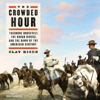 Imagen de portada para The crowded hour [sound recording CD] : Theodore Roosevelt, the Rough Riders, and the dawn of the American century