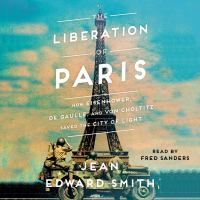 Cover image for The liberation of Paris [sound recording CD] : how Eisenhower, De Gaulle, and Von Choltitz saved the City of Light