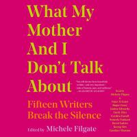 Cover image for What my mother and I don't talk about [sound recording CD] : fifteen writers break the silence